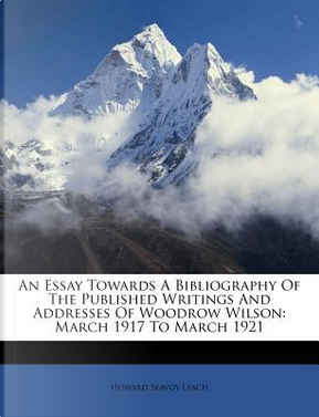 An Essay Towards a Bibliography of the Published Writings and Addresses of Woodrow Wilson by Howard Seavoy Leach