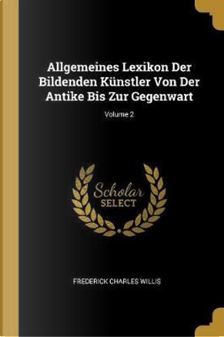 Allgemeines Lexikon Der Bildenden Künstler Von Der Antike Bis Zur Gegenwart; Volume 2 by Frederick Charles Willis