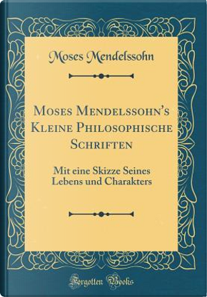 Moses Mendelssohn's Kleine Philosophische Schriften by Moses Mendelssohn