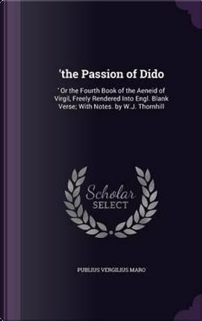 'The Passion of Dido by Publius Vergilius Maro