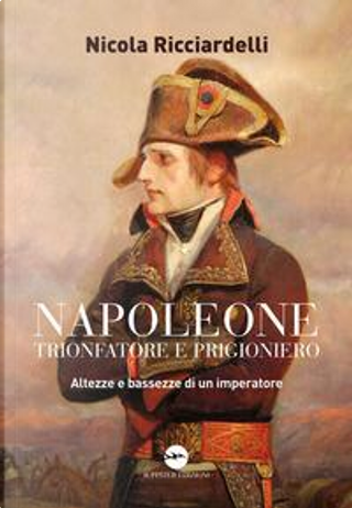 Napoleone trionfatore e prigioniero. Altezze e bassezze di un imperatore by Nicola Ricciardelli