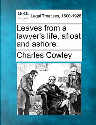 Leaves from a Lawyer's Life, Afloat and Ashore. by Charles Cowley