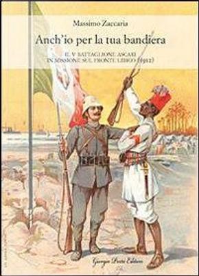 Anch'io per la tua bandiera. Il V battaglione Ascari in missione sul fronte libico (1912) by Massimo Zaccaria