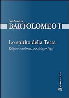 Lo spirito della terra. Religione e ambiente, una sfida per l'oggi by Bartolomeo I
