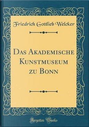 Das Akademische Kunstmuseum zu Bonn (Classic Reprint) by Friedrich Gottlieb Welcker