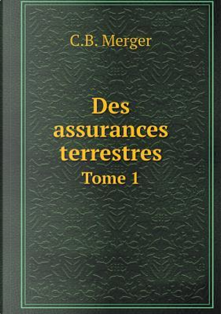 Des Assurances Terrestres Tome 1 by C B Merger