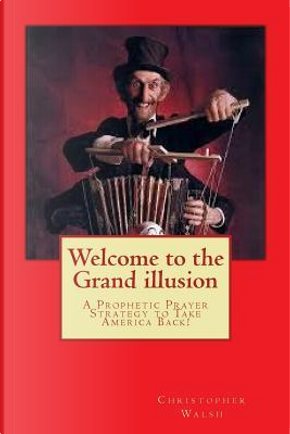 Welcome to the Grand Illusion by Christopher Bernard Walsh