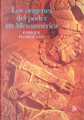 Los orígenes del poder en en Mesoamérica by Enrique Florescano