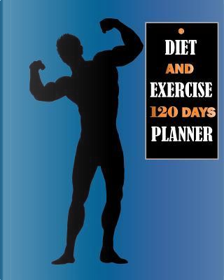 Diet and Exercise 120 Days Planner by Donna J. Blanding
