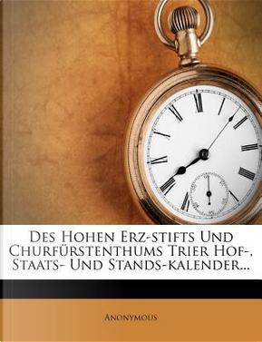 Des Hohen Erz-Stifts Und Churfurstenthums Trier Hof-, Staats- Und Stands-Kalender. by ANONYMOUS