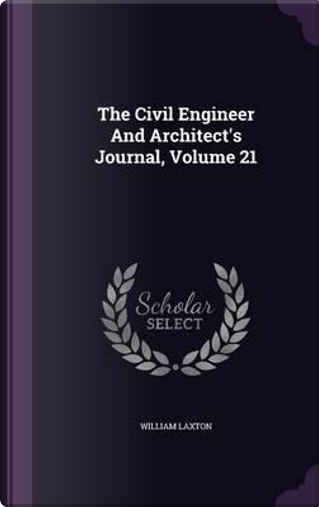 The Civil Engineer and Architect's Journal, Volume 21 by William Laxton