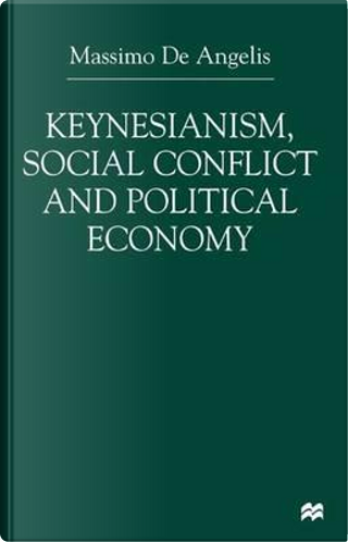 Keynesianism, Social Conflict, and Political Economy by M. De Angelis
