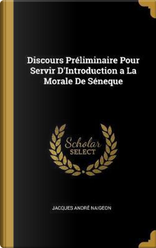 Discours Préliminaire Pour Servir d'Introduction a la Morale de Séneque by Jacques Andre Naigeon