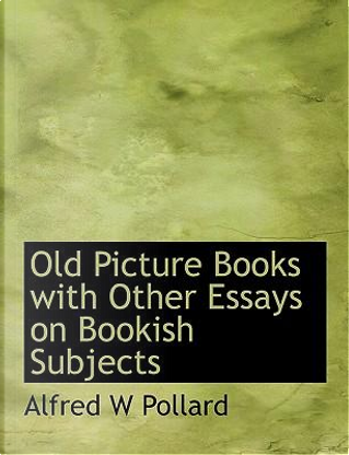 Old Picture Books with Other Essays on Bookish Subjects by Alfred W Pollard