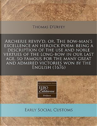 Archerie Reviv'd, Or, the Bow-Man's Excellence an Heroick Poem by Thomas D'Urfey