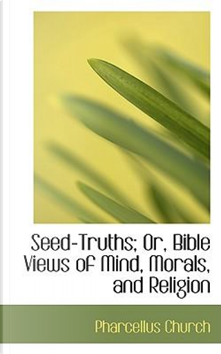 Seed-truths; Or, Bible Views of Mind, Morals, and Religion by Pharcellus Church