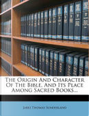 The Origin and Character of the Bible, and Its Place Among Sacred Books... by Jabez Thomas Sunderland