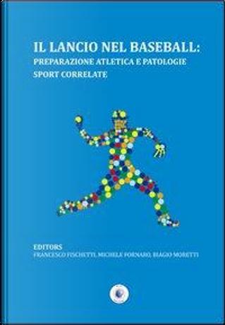 Il lancio nel baseball. Preparazione atletica e patologie sport correlate by Francesco Fischetti