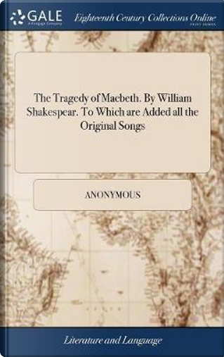 The Tragedy of Macbeth. by William Shakespear. to Which Are Added All the Original Songs by ANONYMOUS