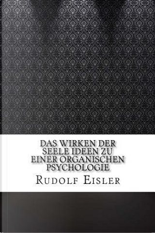 Das Wirken Der Seele Ideen Zu Einer Organischen Psychologie by Rudolf Eisler