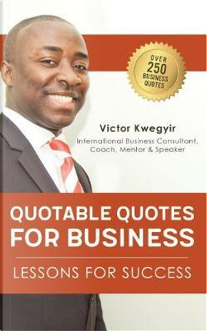Quotable Quotes For Business by Victor Kwegyir