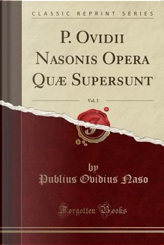 P. Ovidii Nasonis Opera Quæ Supersunt, Vol. 3 (Classic Reprint) by Publius Ovidius Naso