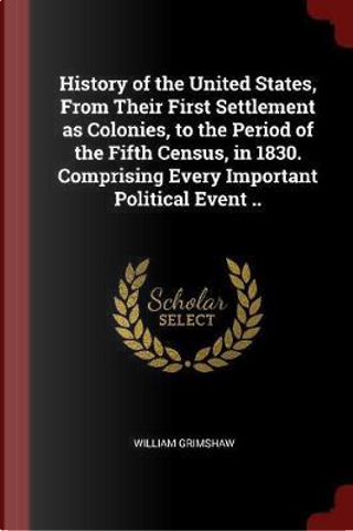 History of the United States, from Their First Settlement as Colonies, to the Period of the Fifth Census, in 1830. Comprising Every Important Politica by William Grimshaw