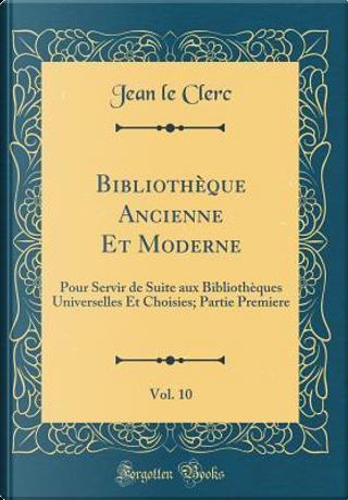 Bibliothèque Ancienne Et Moderne, Vol. 10 by Jean Le Clerc