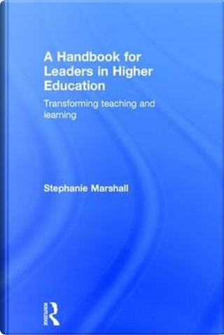 A Handbook for Leaders in Higher Education by Stephanie Marshall