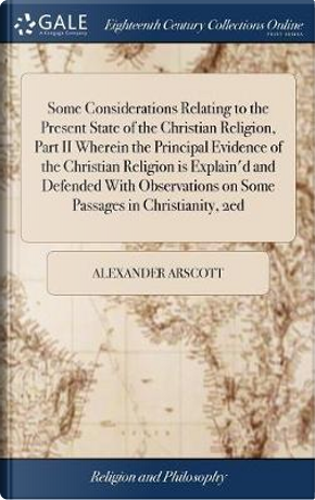 Some Considerations Relating to the Present State of the Christian Religion, Part II Wherein the Principal Evidence of the Christian Religion Is ... on Some Passages in Christianity, 2ed by Alexander Arscott