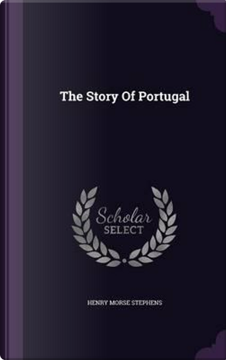 The Story of Portugal by Henry Morse Stephens