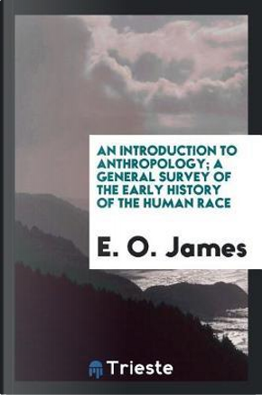 An introduction to anthropology; a general survey of the early history of the human race by E. O. James