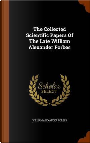 The Collected Scientific Papers of the Late William Alexander Forbes by William Alexander Forbes