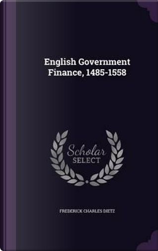English Government Finance, 1485-1558 by Frederick Charles Dietz