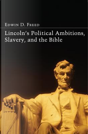 Lincoln's Political Ambitions, Slavery, and the Bible by Edwin D. Freed