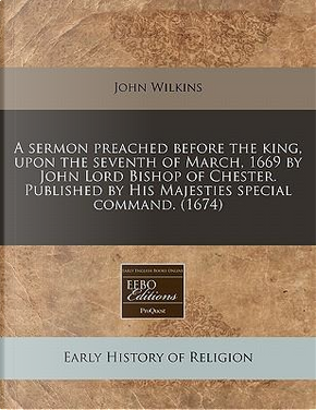 A Sermon Preached Before the King, Upon the Seventh of March, 1669 by John Lord Bishop of Chester. Published by His Majesties Special Command. (1674) by John Wilkins