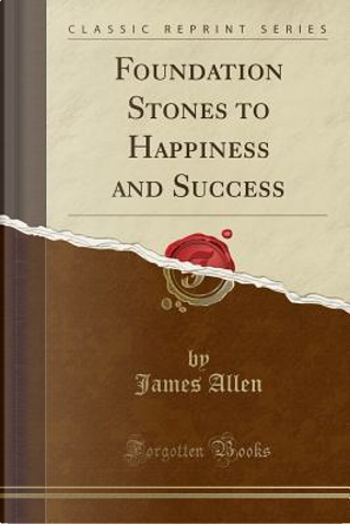 Foundation Stones to Happiness and Success (Classic Reprint) by James Allen