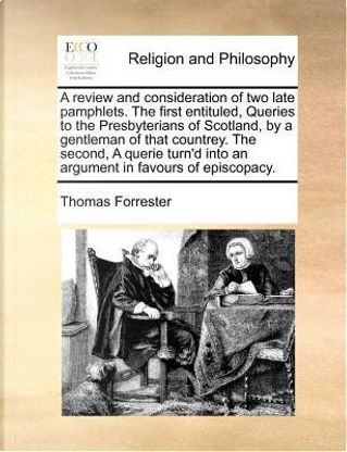 A Review and Consideration of Two Late Pamphlets. the First Entituled, Queries to the Presbyterians of Scotland, by a Gentleman of That Countrey. th by Thomas Forrester