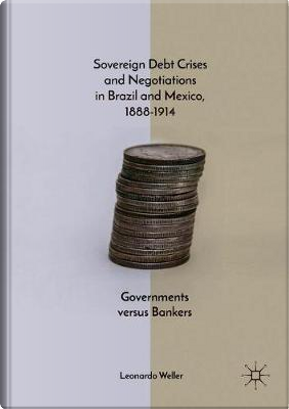 Sovereign Debt Crises and Negotiations in Brazil and Mexico 1888-1914 by Leonardo Weller
