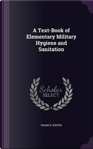 A Text-Book of Elementary Military Hygiene and Sanitation by Frank R Keefer
