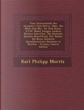 Vom Unterschiede Des Accusativs Und Dativs, Oder, Des Mich Und Mir, Sie Und Ihnen, U.S.W by Karl Philipp Moritz