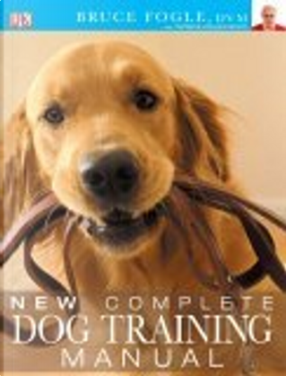 New Complete Dog Training Manual by Bruce Fogle