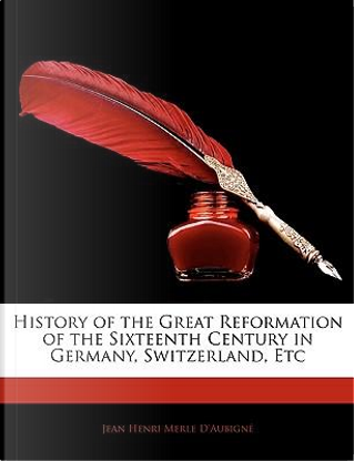 History of the Great Reformation of the Sixteenth Century in Germany, Switzerland, Etc by Jean Henri Merle D'Aubign