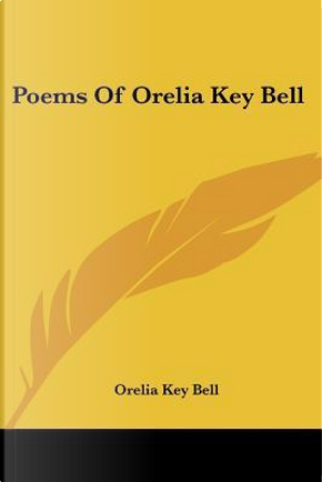 Poems Of Orelia Key Bell by Orelia Key Bell