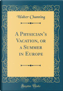 A Physician's Vacation, or a Summer in Europe (Classic Reprint) by Walter Channing