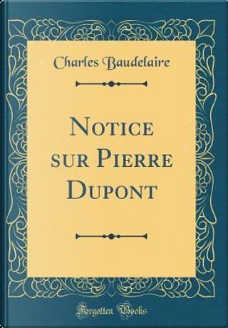 Notice Sur Pierre DuPont (Classic Reprint) by Charles Baudelaire