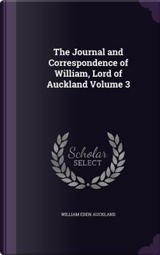 The Journal and Correspondence of William, Lord of Auckland Volume 3 by William Eden Auckland