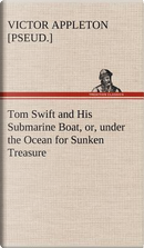 Tom Swift and His Submarine Boat, or, under the Ocean for Sunken Treasure by Victor [pseud. ] Appleton