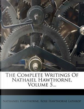 The Complete Writings of Nathaiel Hawthorne, Volume 5... by NATHANIEL HAWTHORNE