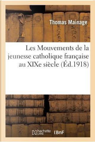 Les Mouvements de la Jeunesse Catholique Française au Xixe Siecle by Mainage-T